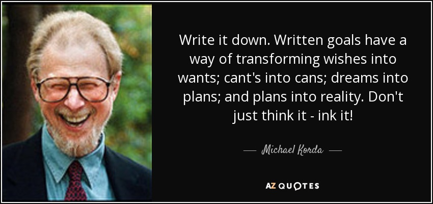Write it down. Written goals have a way of transforming wishes into wants; cant's into cans; dreams into plans; and plans into reality.  Don't just think it - ink it! Michael Korda via AZ Quotes.